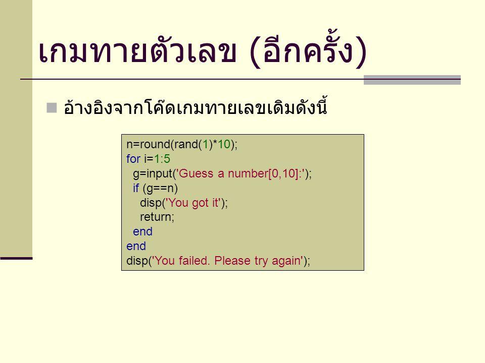 เกมทายตัวเลข ( อีกครั้ง ) อ้างอิงจากโค๊ดเกมทายเลขเดิมดังนี้ n=round(rand(1)*10); for i=1:5 g=input( Guess a number[0,10]: ); if (g==n) disp( You got it ); return; end disp( You failed.