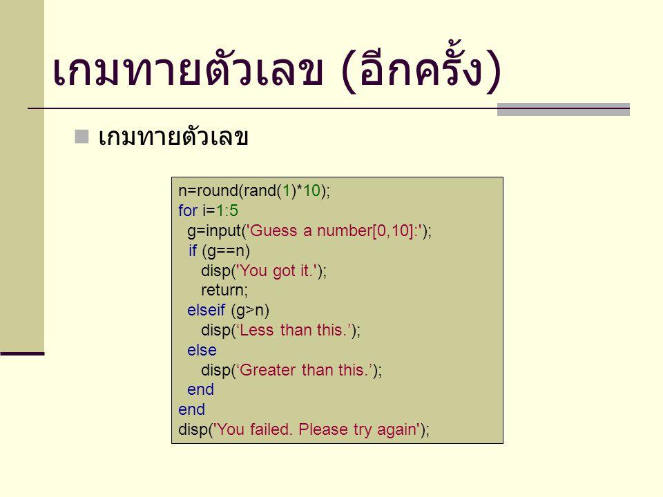เกมทายตัวเลข n=round(rand(1)*10); for i=1:5 g=input( Guess a number[0,10]: ); if (g==n) disp( You got it. ); return; elseif (g>n) disp('Less than this.'); else disp('Greater than this.'); end disp( You failed.