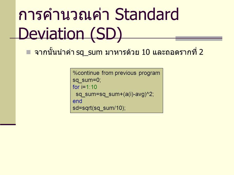 โปรแกรมหาค่า SD %get data and compute avg csum=0; for i=1:10 a(i)=input( Enter a data entry: ); csum=csum+a(i); end avg=csum/10; %compute sd sq_sum=0; for i=1:10 sq_sum=sq_sum+(a(i)-avg)^2; end sd=sqrt(sq_sum/10); fprintf('SD = %.2f\n', sd); การคำนวณค่า Standard Deviation (SD)