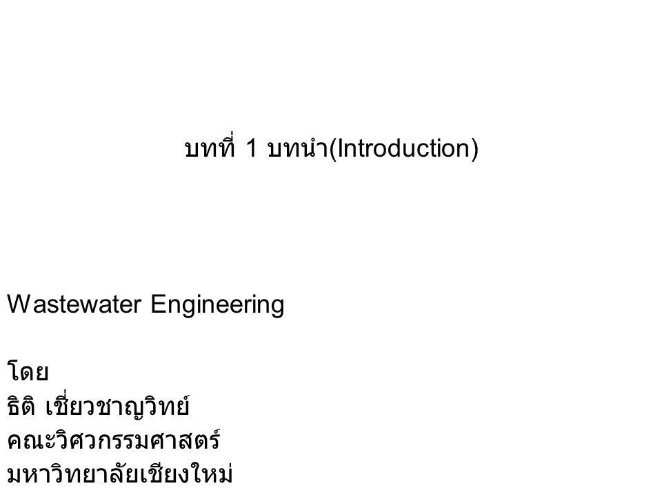 บทที่ 1 บทนำ (Introduction) Wastewater Engineering โดย ธิติ เชี่ยวชาญวิทย์ คณะวิศวกรรมศาสตร์ มหาวิทยาลัยเชียงใหม่