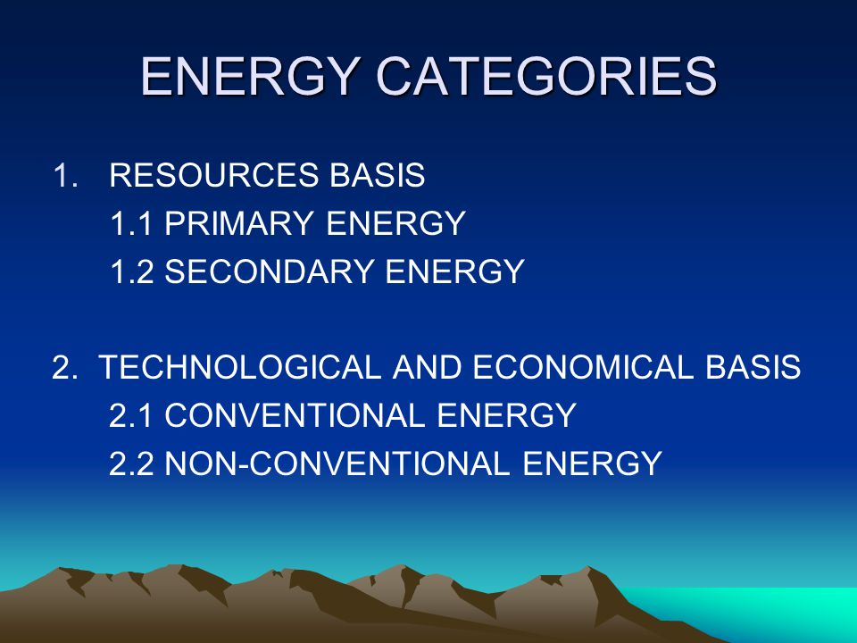 ENERGY CATEGORIES 1.RESOURCES BASIS 1.1 PRIMARY ENERGY 1.2 SECONDARY ENERGY 2.