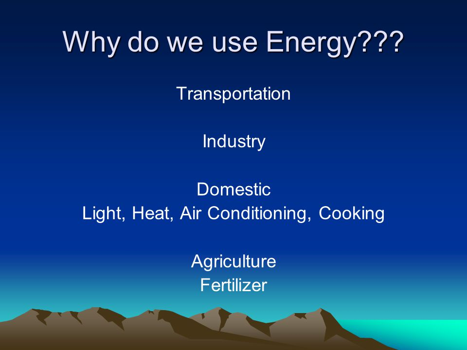 Why do we use Energy??? Transportation Industry Domestic Light, Heat, Air Conditioning, Cooking Agriculture Fertilizer