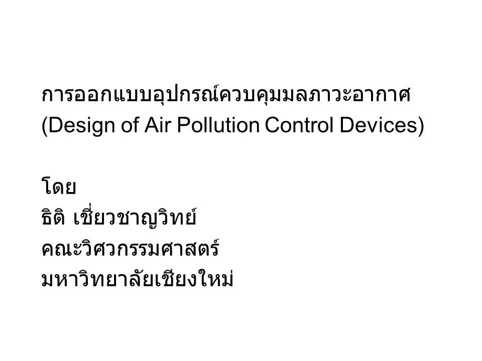 บทที่ 1 บทนำ 1.1 อารัมภบท อุปกรณ์ในการควบคุมมลภาวะอากาศ แบ่งออกตาม ลักษณะ ของมลพิษที่ต้องการกำจัด ได้เป็น 2 ประเภท ใหญ่ๆ คือ อุปกรณ์ที่ใช้ดักมลพิษส่วนที่เป็นอนุภาค และอุปกรณ์ที่ใช้ ดักมลพิษส่วนที่เป็นก๊าซและไอ