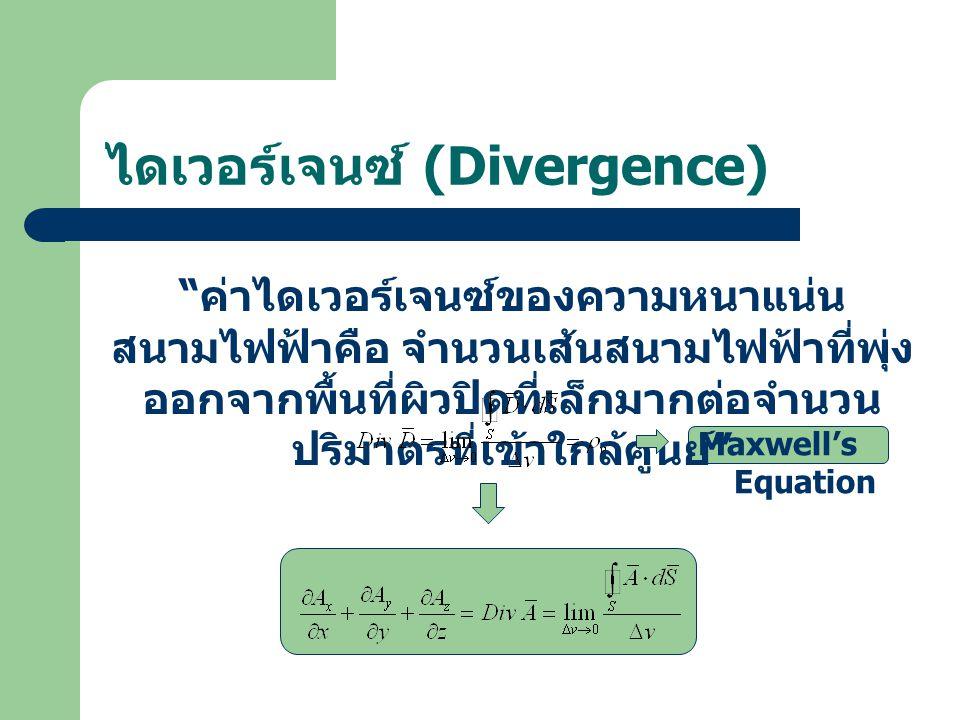 """ไดเวอร์เจนซ์ (Divergence) """" ค่าไดเวอร์เจนซ์ของความหนาแน่น สนามไฟฟ้าคือ จำนวนเส้นสนามไฟฟ้าที่พุ่ง ออกจากพื้นที่ผิวปิดที่เล็กมากต่อจำนวน ปริมาตรที่เข้าใ"""