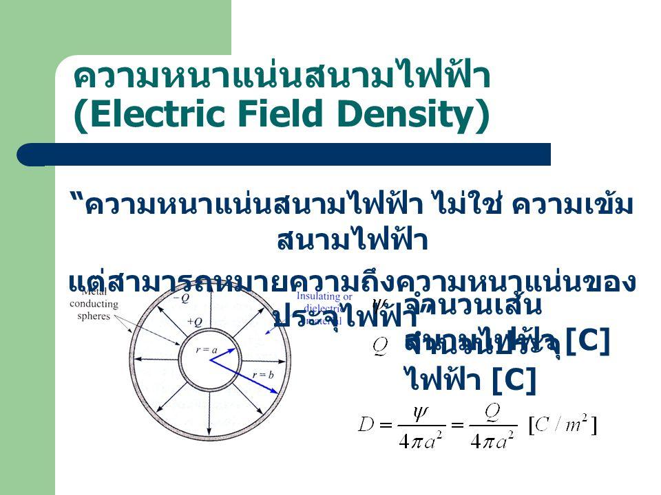 ความหนาแน่นสนามไฟฟ้า (Electric Field Density) ความหนาแน่นสนามไฟฟ้า ไม่ใช่ ความเข้ม สนามไฟฟ้า แต่สามารถหมายความถึงความหนาแน่นของ ประจุไฟฟ้า จำนวนเส้น สนามไฟฟ้า [C] จำนวนประจุ ไฟฟ้า [C]