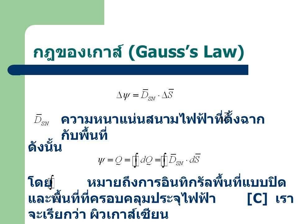 กฎของเกาส์ (Gauss's Law) ความหนาแน่นสนามไฟฟ้าที่ตั้งฉาก กับพื้นที่ ดังนั้น โดย หมายถึงการอินทิกรัลพื้นที่แบบปิด และพื้นที่ที่ครอบคลุมประจุไฟฟ้า [C] เรา จะเรียกว่า ผิวเกาส์เซียน