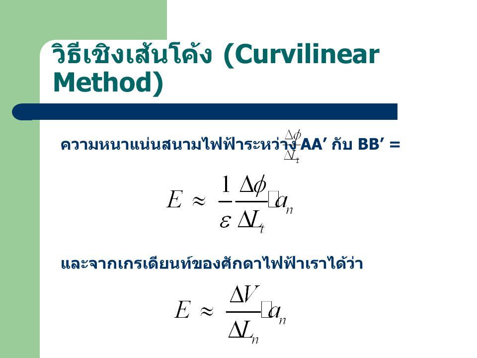 วิธีเชิงเส้นโค้ง (Curvilinear Method) ความหนาแน่นสนามไฟฟ้าระหว่าง AA' กับ BB' = และจากเกรเดียนท์ของศักดาไฟฟ้าเราได้ว่า