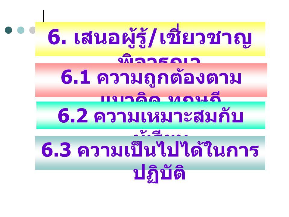 6. เสนอผู้รู้ / เชี่ยวชาญ พิจารณา 6.1 ความถูกต้องตาม แนวคิด ทฤษฏี 6.2 ความเหมาะสมกับ ผู้เรียน 6.3 ความเป็นไปได้ในการ ปฏิบัติ