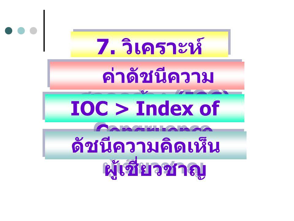 7. วิเคราะห์ คุณภาพ ค่าดัชนีความ สอดคล้อง (IOC) IOC > Index of Congruence ดัชนีความคิดเห็น ผู้เชี่ยวชาญ