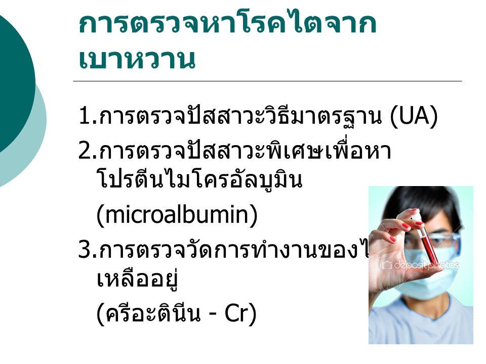 การตรวจหาโรคไตจาก เบาหวาน 1. การตรวจปัสสาวะวิธีมาตรฐาน (UA) 2. การตรวจปัสสาวะพิเศษเพื่อหา โปรตีนไมโครอัลบูมิน (microalbumin) 3. การตรวจวัดการทำงานของไ
