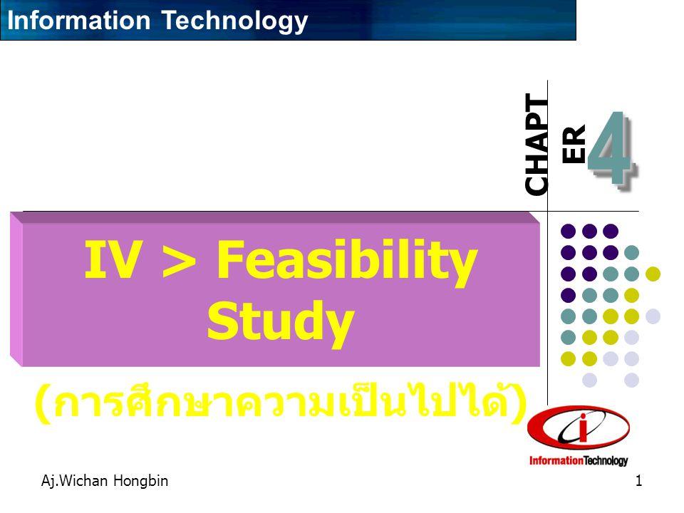 CHAPT ER Aj.Wichan Hongbin1 44 IV > Feasibility Study ( การศึกษาความเป็นไปได้ ) Information Technology