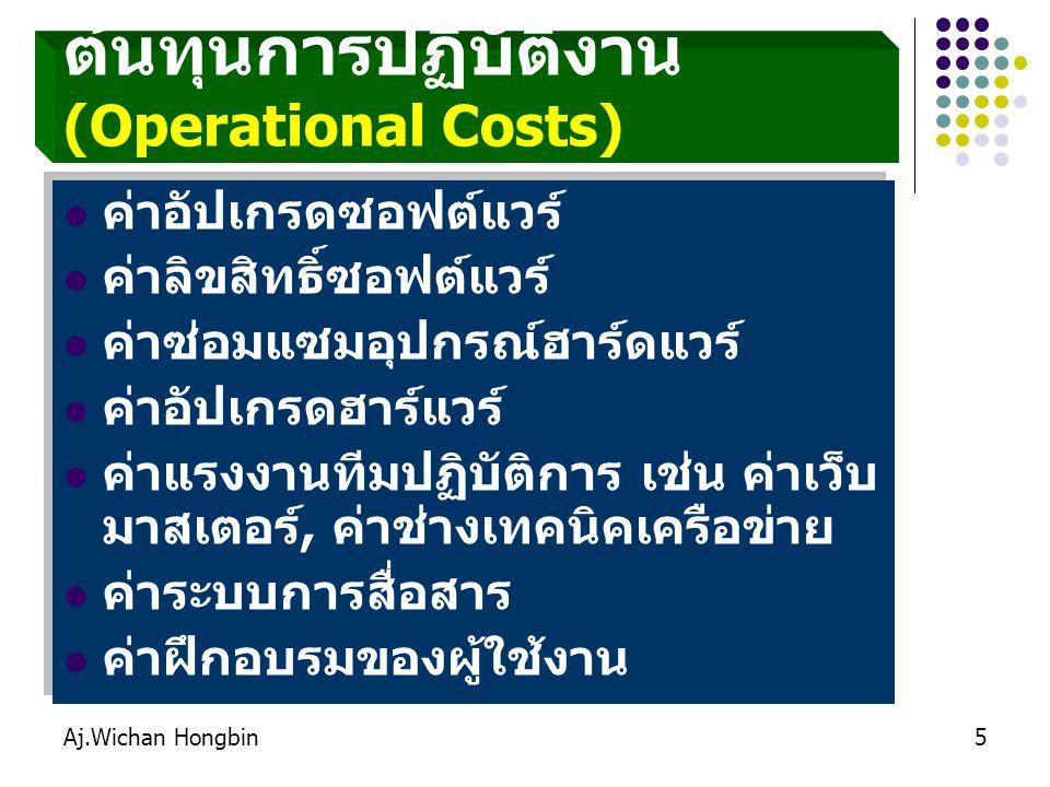 Aj.Wichan Hongbin5 ต้นทุนการปฏิบัติงาน (Operational Costs) ค่าอัปเกรดซอฟต์แวร์ ค่าลิขสิทธิ์ซอฟต์แวร์ ค่าซ่อมแซมอุปกรณ์ฮาร์ดแวร์ ค่าอัปเกรดฮาร์แวร์ ค่าแรงงานทีมปฏิบัติการ เช่น ค่าเว็บ มาสเตอร์, ค่าช่างเทคนิคเครือข่าย ค่าระบบการสื่อสาร ค่าฝึกอบรมของผู้ใช้งาน ค่าอัปเกรดซอฟต์แวร์ ค่าลิขสิทธิ์ซอฟต์แวร์ ค่าซ่อมแซมอุปกรณ์ฮาร์ดแวร์ ค่าอัปเกรดฮาร์แวร์ ค่าแรงงานทีมปฏิบัติการ เช่น ค่าเว็บ มาสเตอร์, ค่าช่างเทคนิคเครือข่าย ค่าระบบการสื่อสาร ค่าฝึกอบรมของผู้ใช้งาน