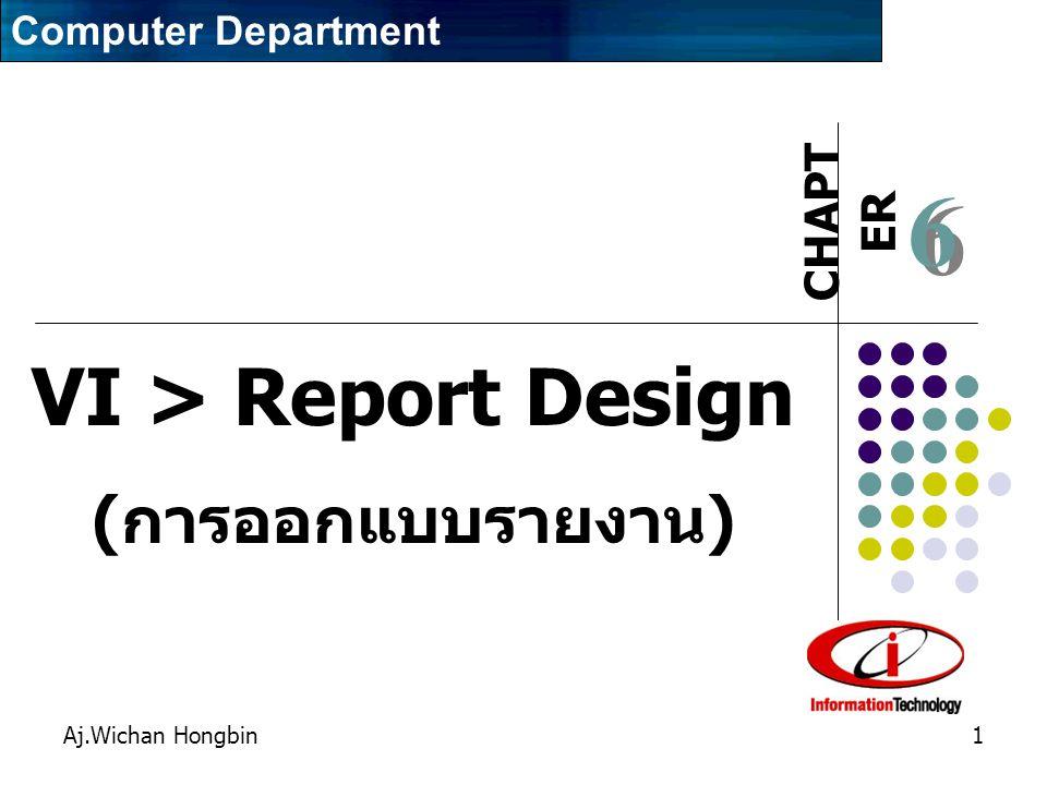 CHAPT ER Aj.Wichan Hongbin1 6 6 VI > Report Design ( การออกแบบรายงาน ) Computer Department