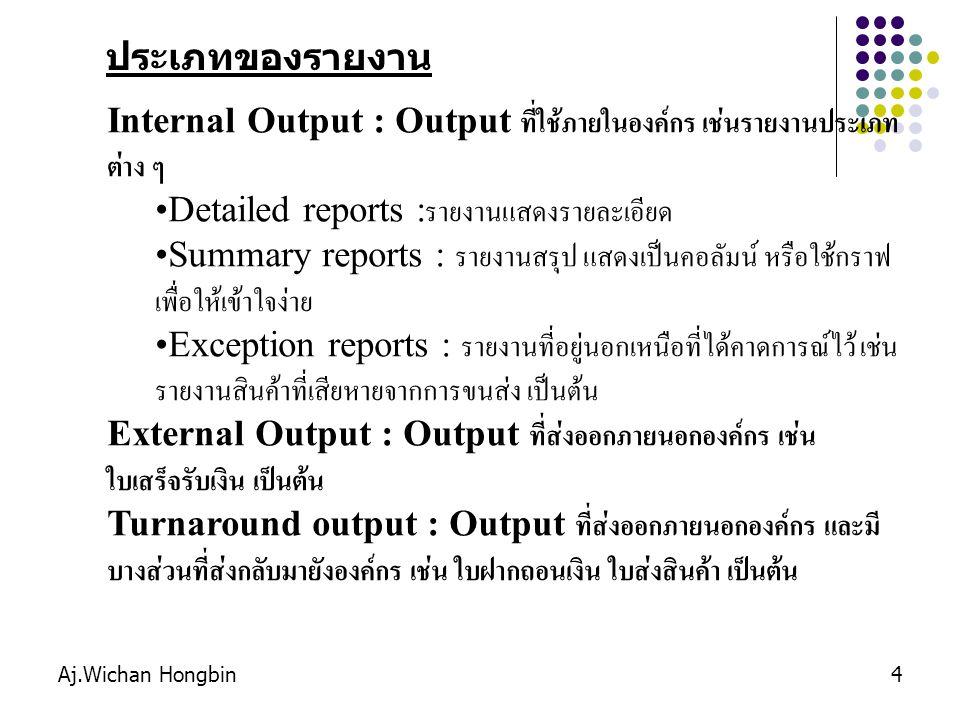 Aj.Wichan Hongbin4 Internal Output : Output ที่ใช้ภายในองค์กร เช่นรายงานประเภท ต่าง ๆ Detailed reports : รายงานแสดงรายละเอียด Summary reports : รายงาน