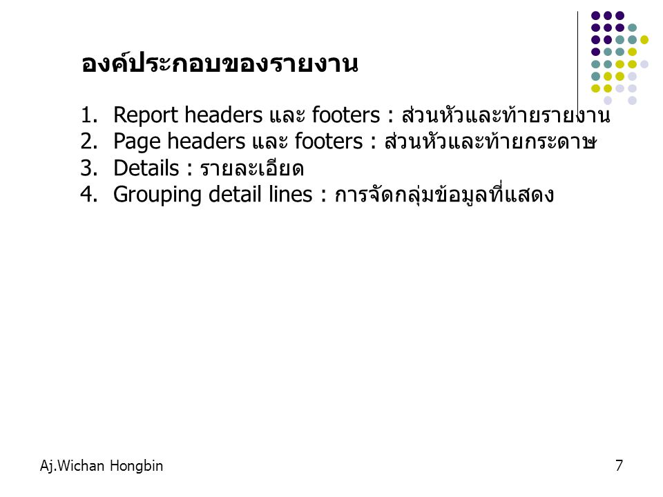 7 1.Report headers และ footers : ส่วนหัวและท้ายรายงาน 2.Page headers และ footers : ส่วนหัวและท้ายกระดาษ 3.Details : รายละเอียด 4.Grouping detail lines