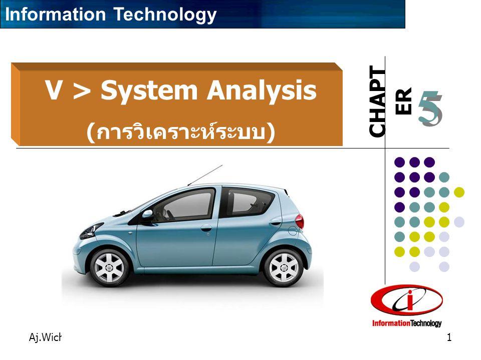 CHAPT ER Aj.Wichan Hongbin1 5 5 V > System Analysis ( การวิเคราะห์ระบบ ) Information Technology