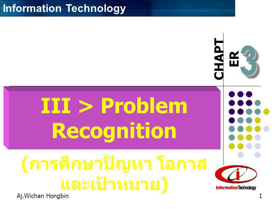 CHAPT ER Aj.Wichan Hongbin1 33 III > Problem Recognition ( การศึกษาปัญหา โอกาส และเป้าหมาย ) Information Technology
