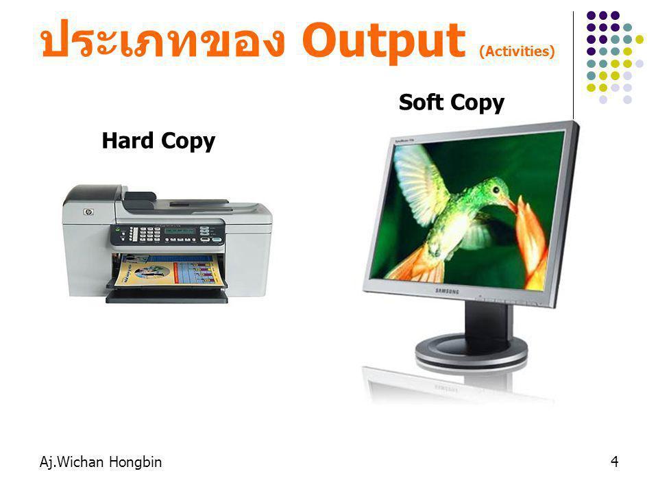 Aj.Wichan Hongbin4 ประเภทของ Output (Activities) Hard Copy Soft Copy