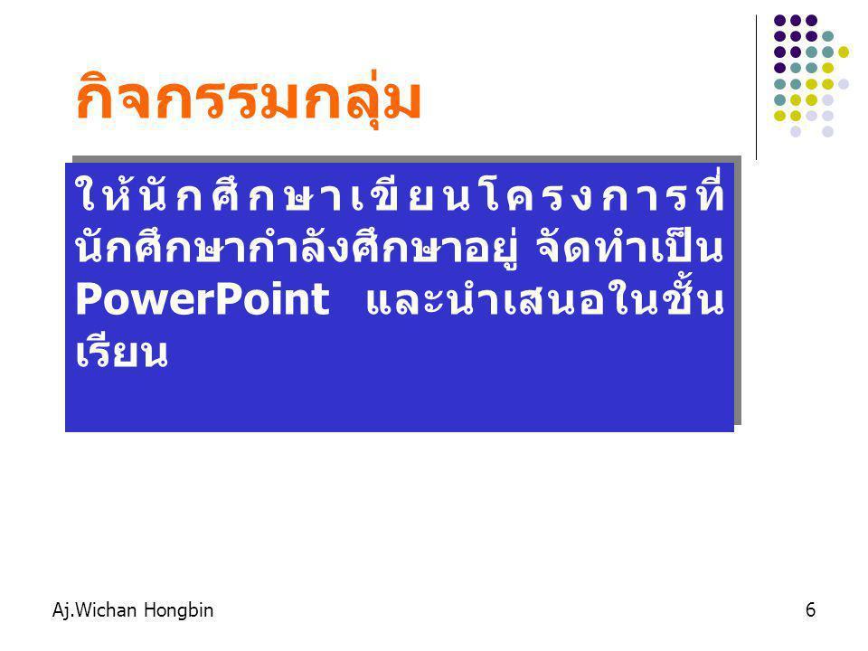 Aj.Wichan Hongbin6 กิจกรรมกลุ่ม ให้นักศึกษาเขียนโครงการที่ นักศึกษากำลังศึกษาอยู่ จัดทำเป็น PowerPoint และนำเสนอในชั้น เรียน