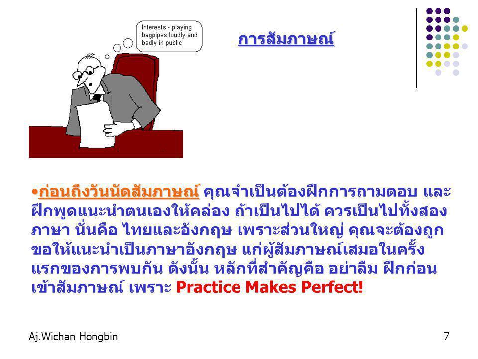 Aj.Wichan Hongbin7 การสัมภาษณ์ ก่อนถึงวันนัดสัมภาษณ์ก่อนถึงวันนัดสัมภาษณ์ คุณจำเป็นต้องฝึกการถามตอบ และ ฝึกพูดแนะนำตนเองให้คล่อง ถ้าเป็นไปได้ ควรเป็นไปทั้งสอง ภาษา นั่นคือ ไทยและอังกฤษ เพราะส่วนใหญ่ คุณจะต้องถูก ขอให้แนะนำเป็นภาษาอังกฤษ แก่ผู้สัมภาษณ์เสมอในครั้ง แรกของการพบกัน ดังนั้น หลักที่สำคัญคือ อย่าลืม ฝึกก่อน เข้าสัมภาษณ์ เพราะ Practice Makes Perfect!