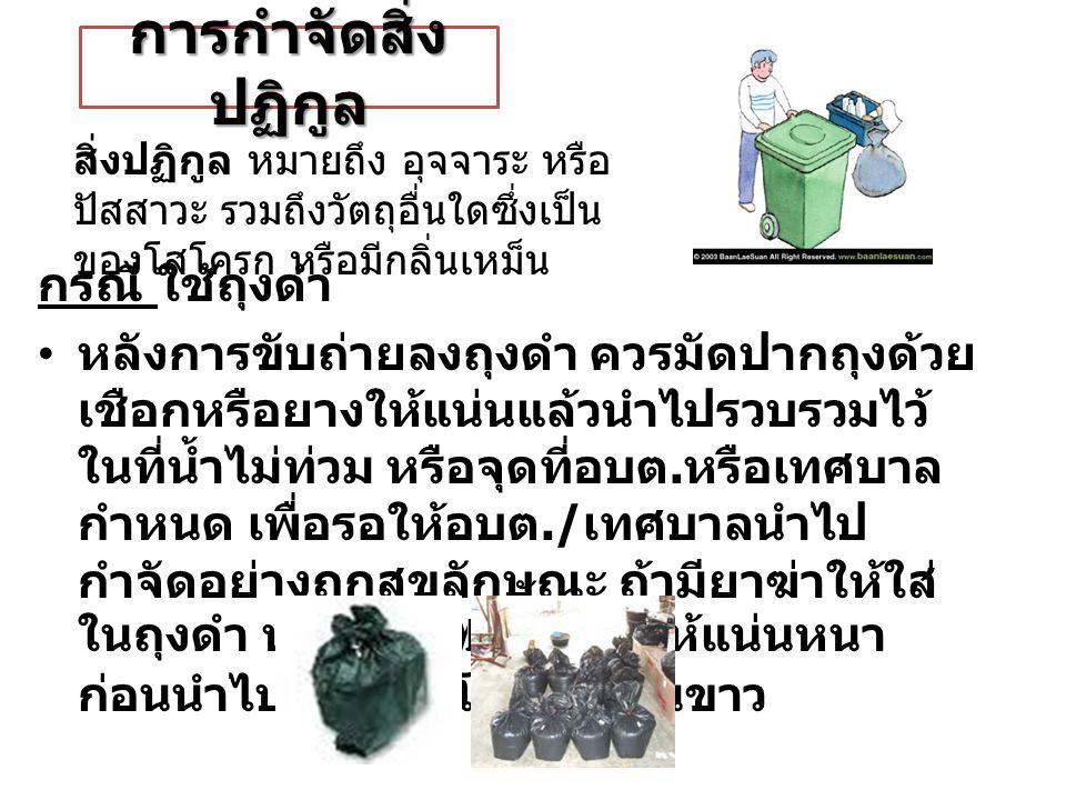 การกำจัดสิ่ง ปฏิกูล กรณี ใช้ถุงดำ หลังการขับถ่ายลงถุงดำ ควรมัดปากถุงด้วย เชือกหรือยางให้แน่นแล้วนำไปรวบรวมไว้ ในที่น้ำไม่ท่วม หรือจุดที่อบต.