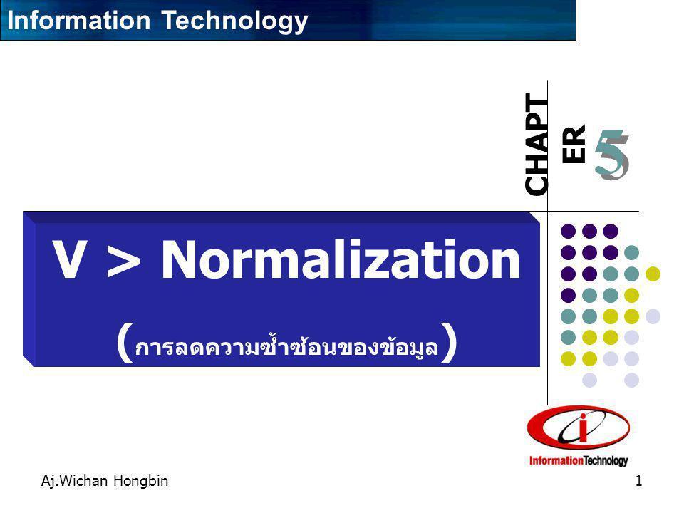 CHAPT ER Aj.Wichan Hongbin1 5 5 V > Normalization ( การลดความซ้ำซ้อนของข้อมูล ) Information Technology