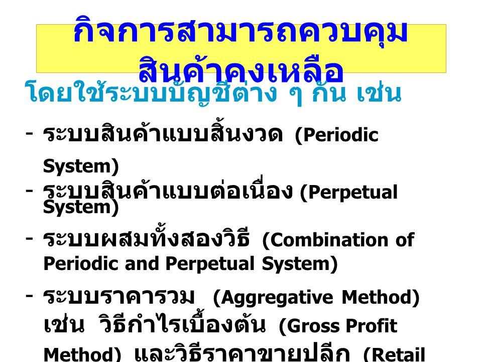 กิจการสามารถควบคุม สินค้าคงเหลือ โดยใช้ระบบบัญชีต่าง ๆ กัน เช่น - ระบบสินค้าแบบสิ้นงวด (Periodic System) - ระบบสินค้าแบบต่อเนื่อง (Perpetual System) -