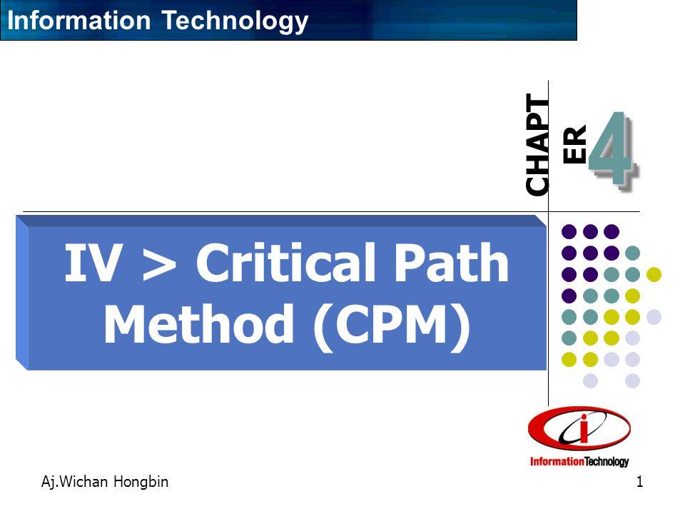 CHAPT ER Aj.Wichan Hongbin1 44 IV > Critical Path Method (CPM) ( การเร่งโครงการ ) Information Technology