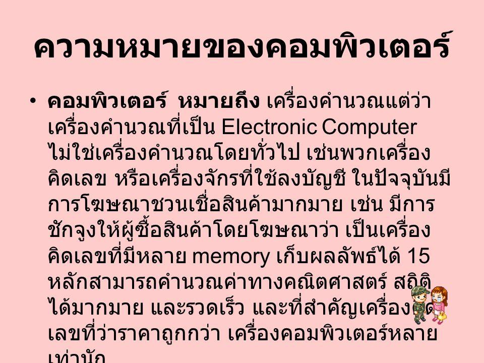 ความหมายของคอมพิวเตอร์ คอมพิวเตอร์ หมายถึง เครื่องคำนวณแต่ว่า เครื่องคำนวณที่เป็น Electronic Computer ไม่ใช่เครื่องคำนวณโดยทั่วไป เช่นพวกเครื่อง คิดเล