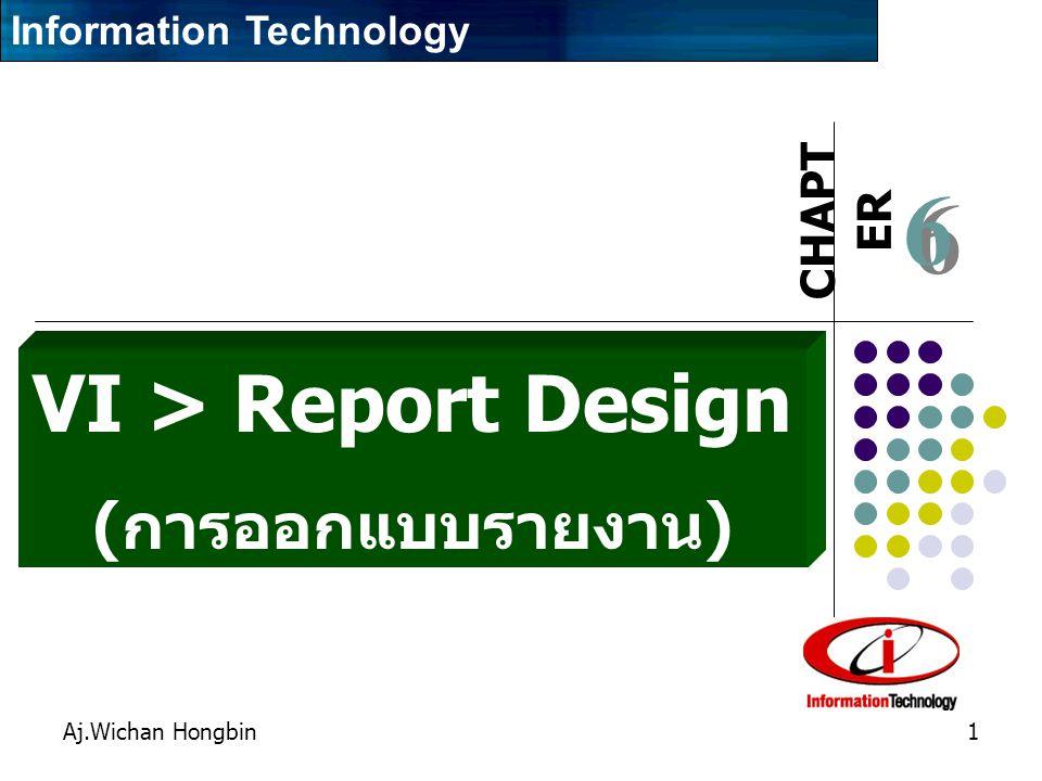 CHAPT ER Aj.Wichan Hongbin1 6 6 VI > Report Design ( การออกแบบรายงาน ) Information Technology