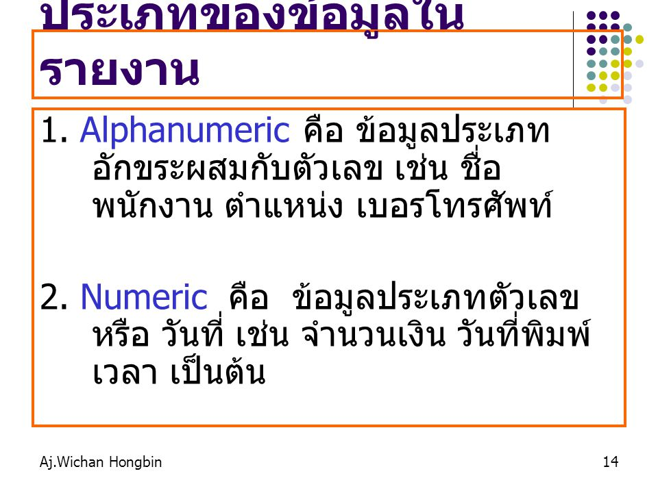 Aj.Wichan Hongbin14 ประเภทของข้อมูลใน รายงาน 1. Alphanumericคือ ข้อมูลประเภท อักขระผสมกับตัวเลข เช่น ชื่อ พนักงาน ตำแหน่ง เบอรโทรศัพท์ 2. Numeric คือ