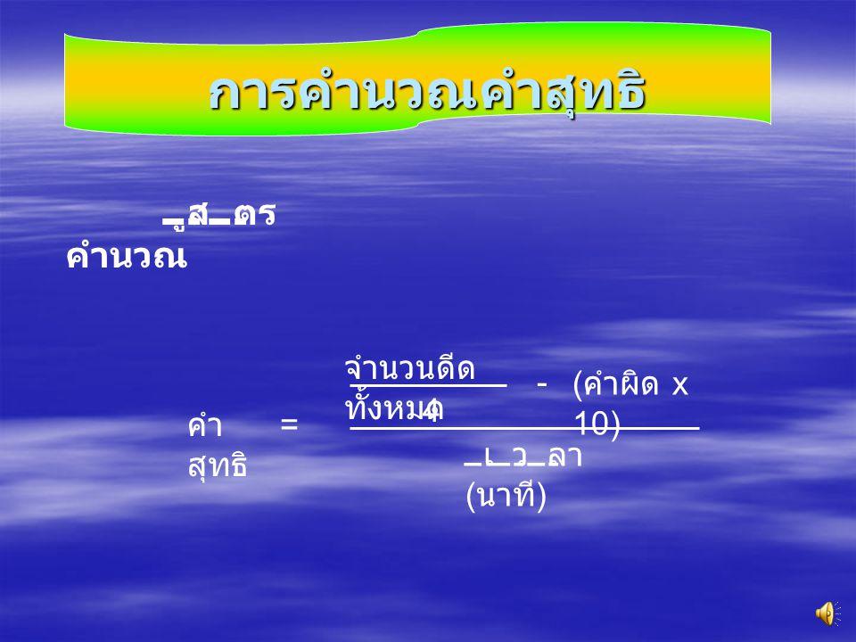 การคำนวณคำสุทธิ สูตร คำนวณ คำ สุทธิ = จำนวนดีด ทั้งหมด - เวลา ( นาที ) ( คำผิด x 10) 4