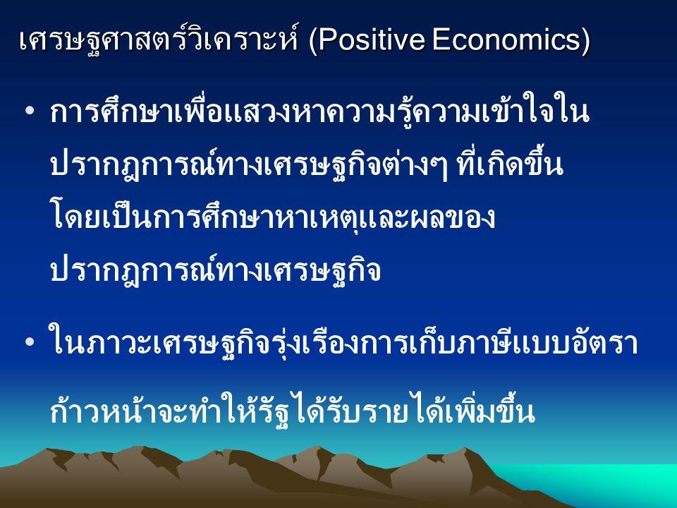 เศรษฐศาสตร์วิเคราะห์ (Positive Economics) การศึกษาเพื่อแสวงหาความรู้ความเข้าใจใน ปรากฎการณ์ทางเศรษฐกิจต่างๆ ที่เกิดขึ้น โดยเป็นการศึกษาหาเหตุและผลของ