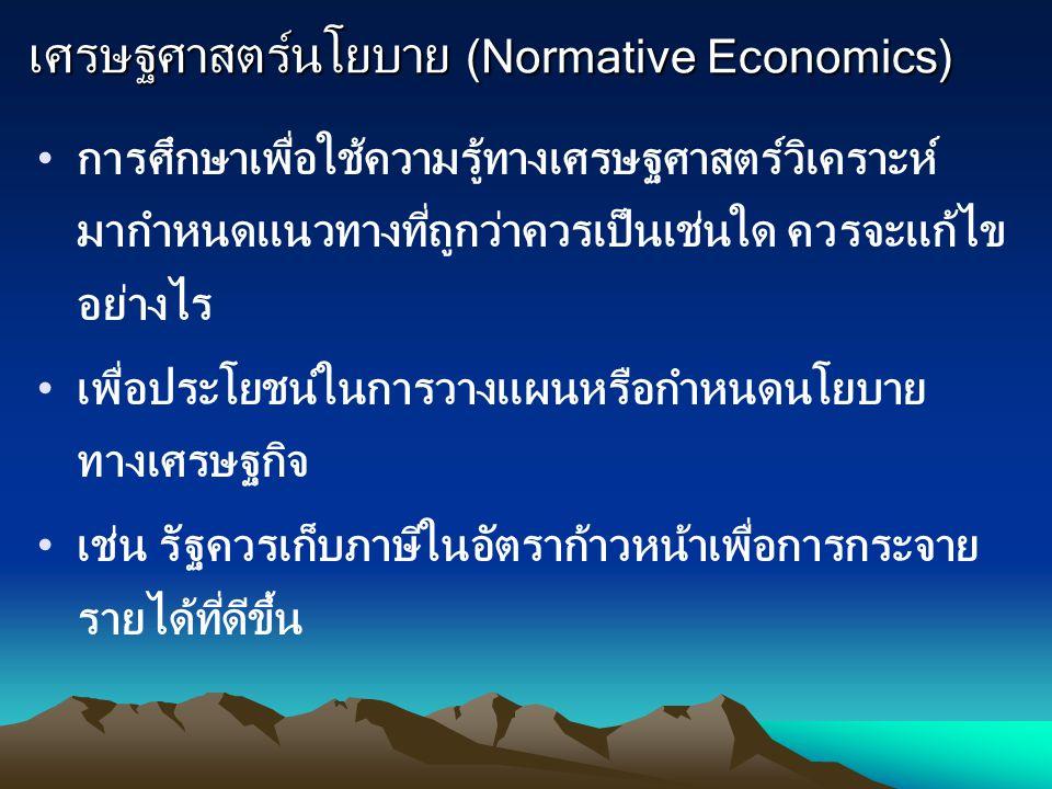 เศรษฐศาสตร์นโยบาย (Normative Economics) การศึกษาเพื่อใช้ความรู้ทางเศรษฐศาสตร์วิเคราะห์ มากำหนดแนวทางที่ถูกว่าควรเป็นเช่นใด ควรจะแก้ไข อย่างไร เพื่อประ