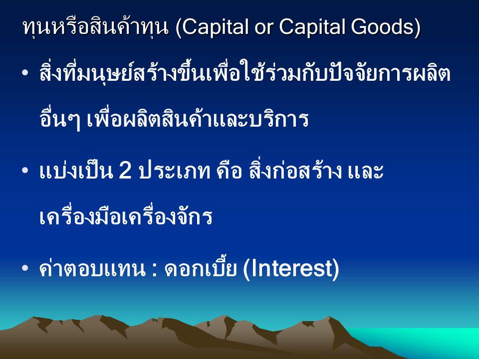 ทุนหรือสินค้าทุน (Capital or Capital Goods) สิ่งที่มนุษย์สร้างขึ้นเพื่อใช้ร่วมกับปัจจัยการผลิต อื่นๆ เพื่อผลิตสินค้าและบริการ แบ่งเป็น 2 ประเภท คือ สิ