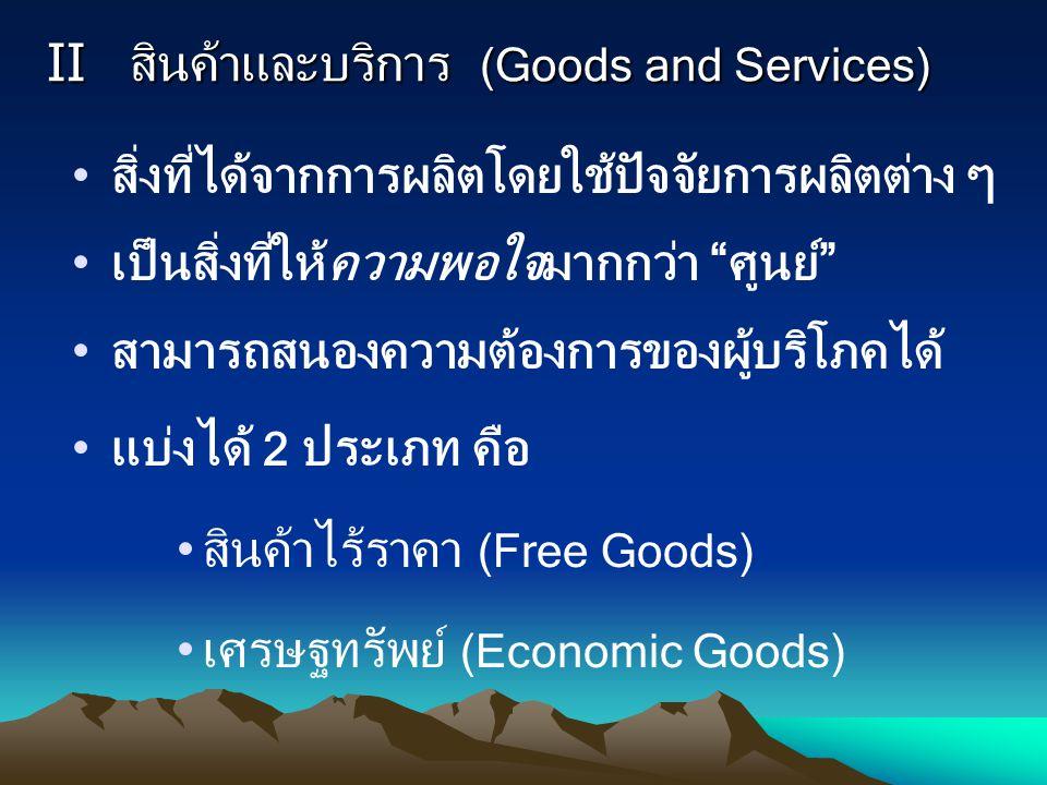 """II สินค้าและบริการ (Goods and Services) สิ่งที่ได้จากการผลิตโดยใช้ปัจจัยการผลิตต่าง ๆ เป็นสิ่งที่ให้ความพอใจมากกว่า """"ศูนย์"""" สามารถสนองความต้องการของผู"""