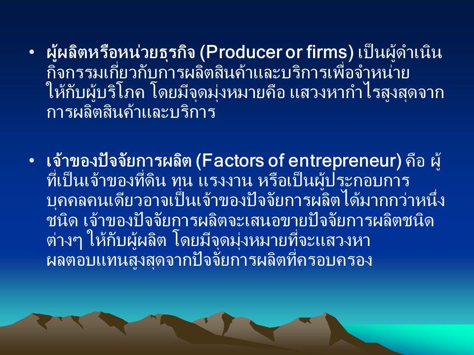 ผู้ผลิตหรือหน่วยธุรกิจ (Producer or firms) เป็นผู้ดำเนิน กิจกรรมเกี่ยวกับการผลิตสินค้าและบริการเพื่อจำหน่าย ให้กับผู้บริโภค โดยมีจุดมุ่งหมายคือ แสวงหา