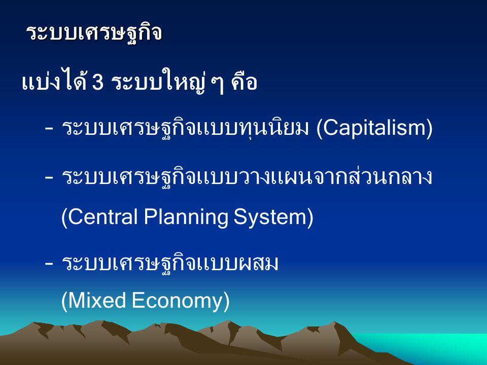 ระบบเศรษฐกิจ แบ่งได้ 3 ระบบใหญ่ ๆ คือ –ระบบเศรษฐกิจแบบทุนนิยม (Capitalism) –ระบบเศรษฐกิจแบบวางแผนจากส่วนกลาง (Central Planning System) –ระบบเศรษฐกิจแบ