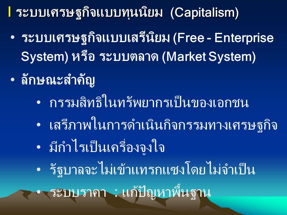 I ระบบเศรษฐกิจแบบทุนนิยม (Capitalism) ระบบเศรษฐกิจแบบเสรีนิยม (Free - Enterprise System) หรือ ระบบตลาด (Market System) ลักษณะสำคัญ กรรมสิทธิในทรัพยากร