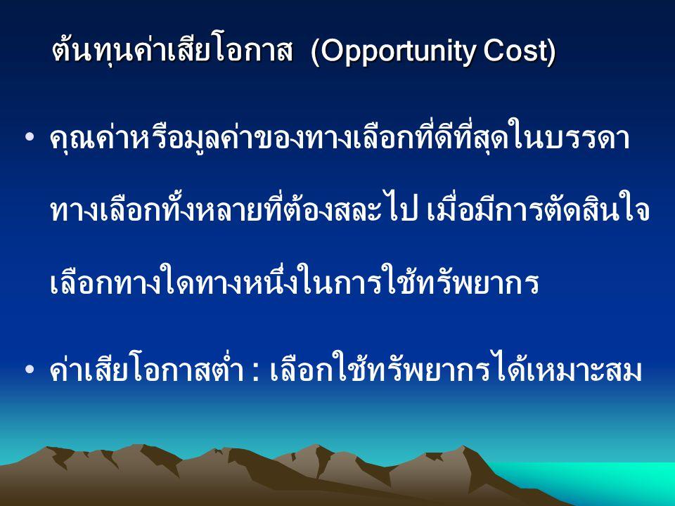 ต้นทุนค่าเสียโอกาส (Opportunity Cost) คุณค่าหรือมูลค่าของทางเลือกที่ดีที่สุดในบรรดา ทางเลือกทั้งหลายที่ต้องสละไป เมื่อมีการตัดสินใจ เลือกทางใดทางหนึ่ง
