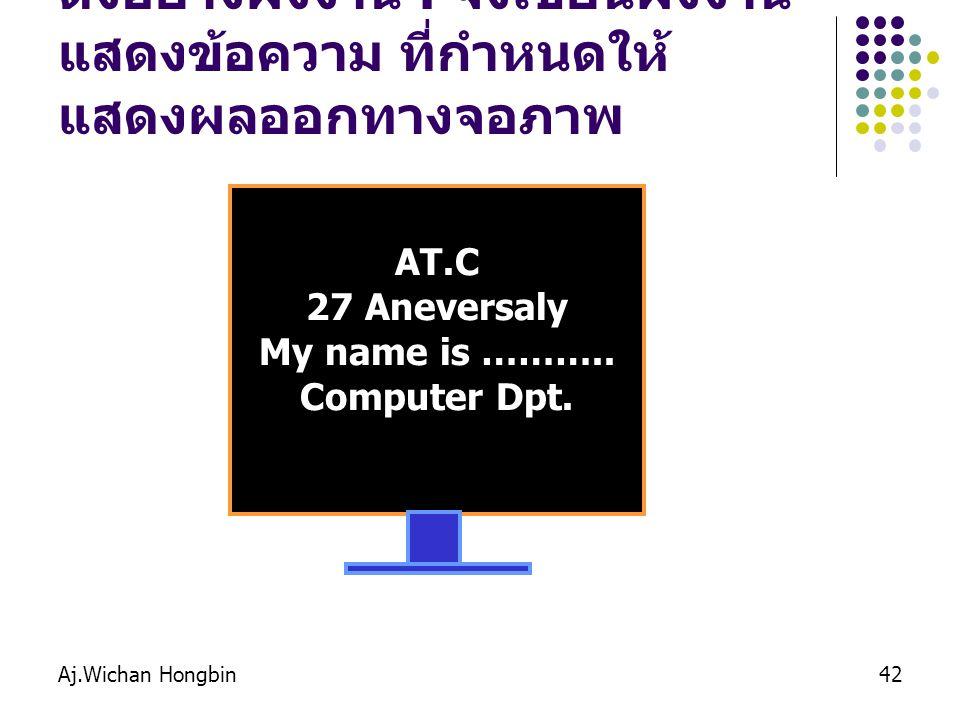 Aj.Wichan Hongbin42 ตังอย่างผังงาน : จงเขียนผังงาน แสดงข้อความ ที่กำหนดให้ แสดงผลออกทางจอภาพ AT.C 27 Aneversaly My name is ………..