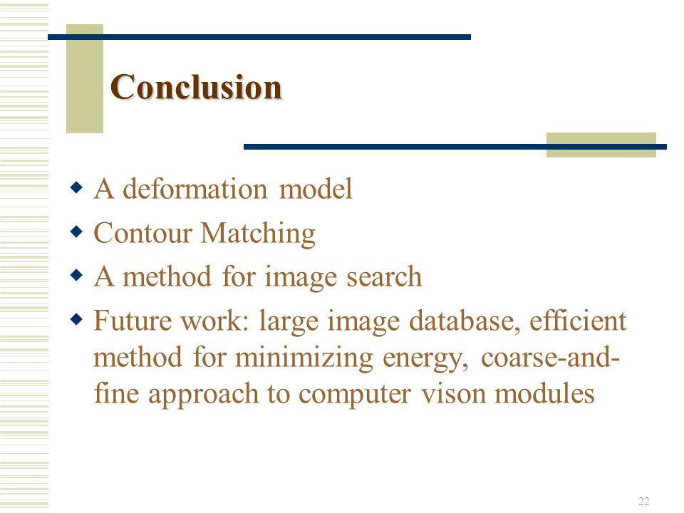 22 Conclusion  A deformation model  Contour Matching  A method for image search  Future work: large image database, efficient method for minimizin
