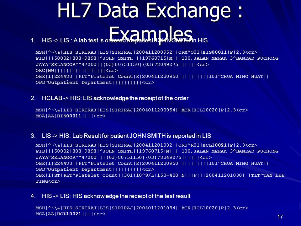 17 HL7 Data Exchange : Examples MSH|^~\&|HIS|SIRIRAJ|LIS|SIRIRAJ|200411200952||ORM^O01|HIS00011|P|2.3 PID|||50002|888-9898|^JOHN SMITH ||19760715|M|||100,JALAN MERAK 3^BANDAR PUCHONG JAYA^SELANGOR^^47200||(03)80751150|(03)78049275|||||| ORC|NW||||||||||||||||| OBR|1|224488||PLT^Platelet Count|R|200411200950||||||||||101^CHUA MING HUAT|| OPD^Outpatient Department|||||||||| 1.HIS -> LIS : A lab test is ordered for patient JOHN SMITH in HIS 2.HCLAB -> HIS: LIS acknowledge the receipt of the order MSH|^~\&|LIS|SIRIRAJ|HIS|SIRIRAJ|2004011200954||ACK|HCL10020|P|2.3 MSA|AA|HIS00011|||| 3.