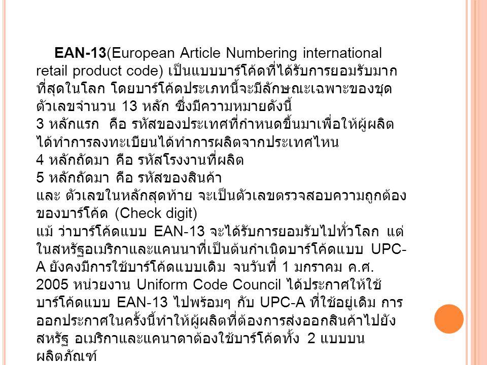 EAN-13(European Article Numbering international retail product code) เป็นแบบบาร์โค้ดที่ได้รับการยอมรับมาก ที่สุดในโลก โดยบาร์โค้ดประเภทนี้จะมีลักษณะเฉพาะของชุด ตัวเลขจำนวน 13 หลัก ซึ่งมีความหมายดังนี้ 3 หลักแรก คือ รหัสของประเทศที่กำหนดขึ้นมาเพื่อให้ผู้ผลิต ได้ทำการลงทะเบียนได้ทำการผลิตจากประเทศไหน 4 หลักถัดมา คือ รหัสโรงงานที่ผลิต 5 หลักถัดมา คือ รหัสของสินค้า และ ตัวเลขในหลักสุดท้าย จะเป็นตัวเลขตรวจสอบความถูกต้อง ของบาร์โค้ด (Check digit) แม้ ว่าบาร์โค้ดแบบ EAN-13 จะได้รับการยอมรับไปทั่วโลก แต่ ในสหรัฐอเมริกาและแคนนาที่เป็นต้นกำเนิดบาร์โค้ดแบบ UPC- A ยังคงมีการใช้บาร์โค้ดแบบเดิม จนวันที่ 1 มกราคม ค.