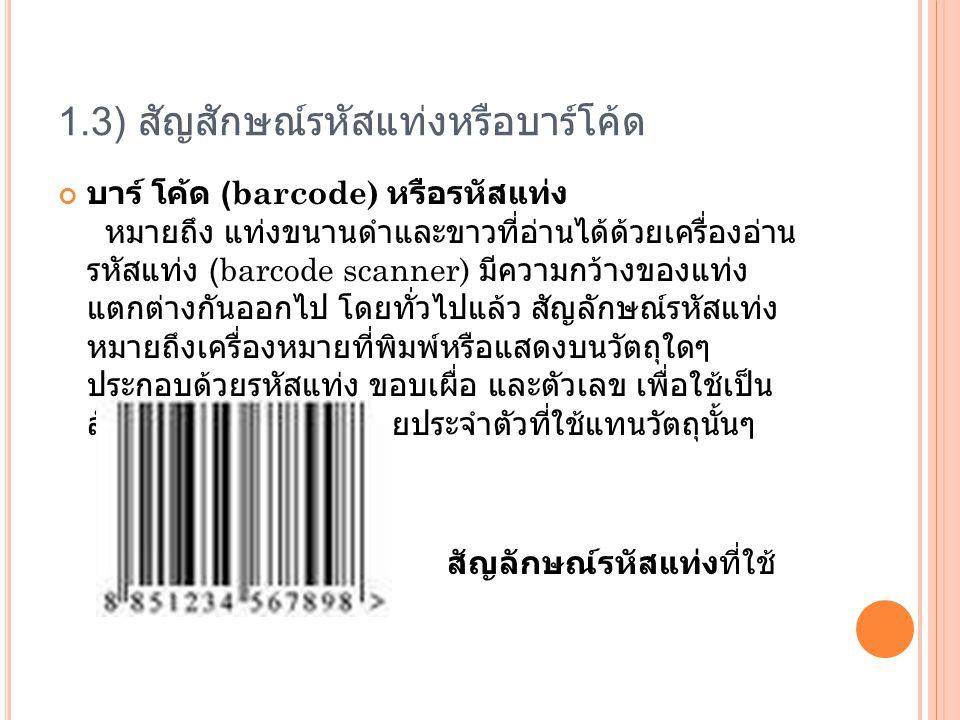 1.3) สัญสักษณ์รหัสแท่งหรือบาร์โค้ด บาร์ โค้ด (barcode) หรือรหัสแท่ง หมายถึง แท่งขนานดำและขาวที่อ่านได้ด้วยเครื่องอ่าน รหัสแท่ง (barcode scanner) มีความกว้างของแท่ง แตกต่างกันออกไป โดยทั่วไปแล้ว สัญลักษณ์รหัสแท่ง หมายถึงเครื่องหมายที่พิมพ์หรือแสดงบนวัตถุใดๆ ประกอบด้วยรหัสแท่ง ขอบเผื่อ และตัวเลข เพื่อใช้เป็น สัญลักษณ์แทนเลขหมายประจำตัวที่ใช้แทนวัตถุนั้นๆ สัญลักษณ์รหัสแท่งที่ใช้