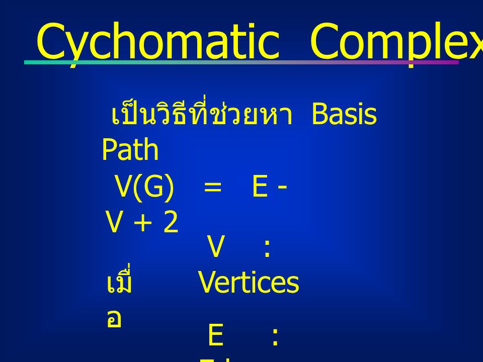 Cychomatic Complexity : V(G) เป็นวิธีที่ช่วยหา Basis Path V(G) = E - V + 2 V : Vertices E : Edge เมื่ อ