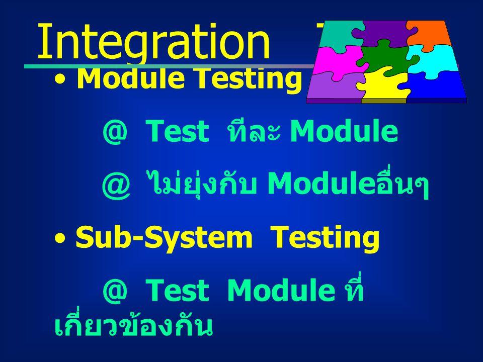 Module Testing @ Test ทีละ Module @ ไม่ยุ่งกับ Module อื่นๆ Sub-System Testing @ Test Module ที่ เกี่ยวข้องกัน @ ระวังการ Interface ระหว่าง Module Int