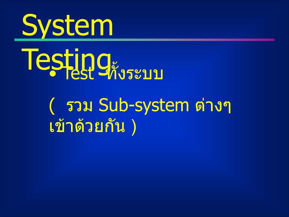 Test ทั้งระบบ ( รวม Sub-system ต่างๆ เข้าด้วยกัน ) System Testing