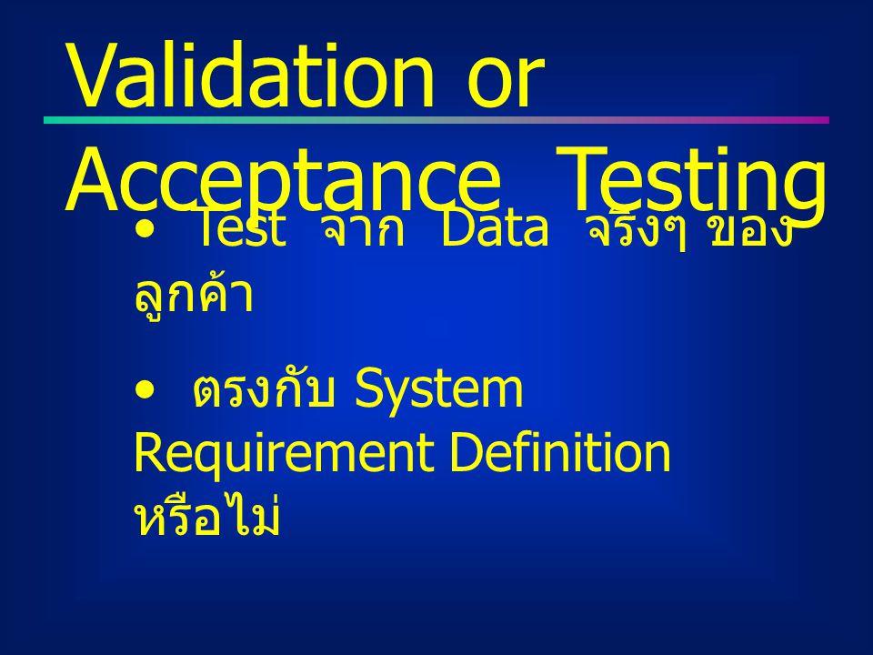 Test จาก Data จริงๆ ของ ลูกค้า ตรงกับ System Requirement Definition หรือไม่ Validation or Acceptance Testing