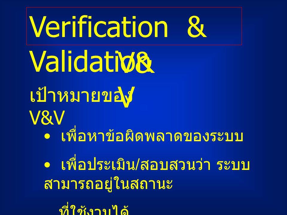 Verification & Validation V& V เพื่อหาข้อผิดพลาดของระบบ เพื่อประเมิน / สอบสวนว่า ระบบ สามารถอยู่ในสถานะ ที่ใช้งานได้ เป้าหมายของ V&V